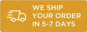 We Ship your Order in 5-7 Days
